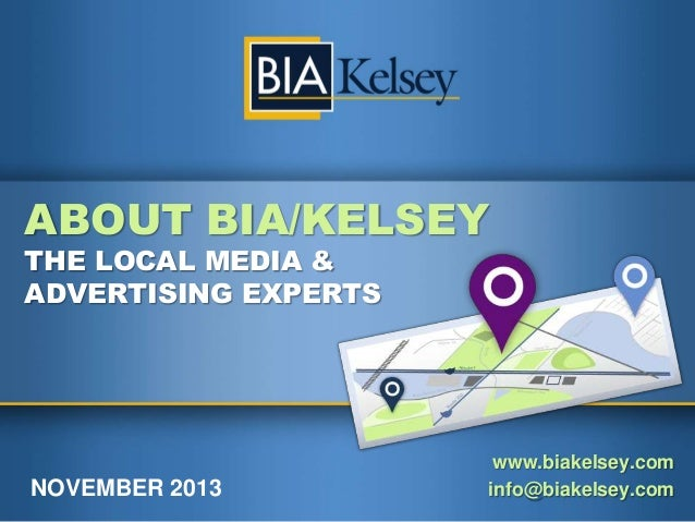 ABOUT BIA/KELSEY THE LOCAL MEDIA & ADVERTISING EXPERTS  NOVEMBER 2013  www.biakelsey.com info@biakelsey.com