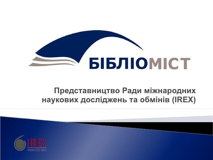 П редставництво Ради міжнародних наукових досліджень та обмінів  ( IREX )