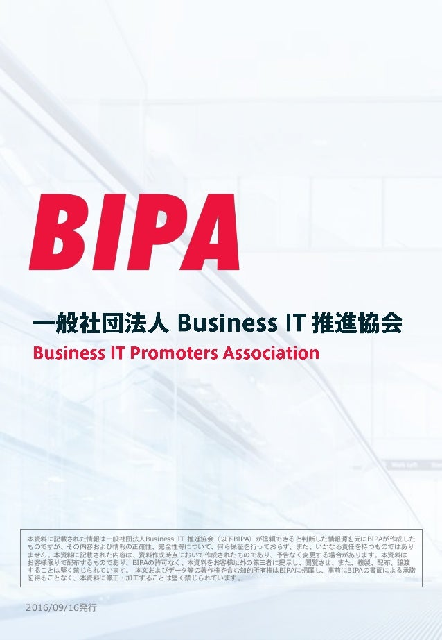 2016/09/16発行 本資料に記載された情報は一般社団法人Business IT 推進協会(以下BIPA)が信頼できると判断した情報源を元にBIPAが作成した ものですが、その内容および情報の正確性、完全性等について、何ら保証を行っておらず...
