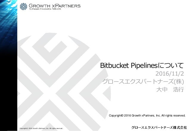 Bitbucket Pipelinesについて 2016/11/2 グロースエクスパートナーズ(株) 大中 浩行 Copyright© 2016 Growth xPartners, Inc. All rights reserved.. Copy...