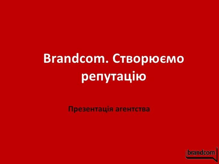 Brandcom . Створю ємо репутацію Презентац ія  агентства
