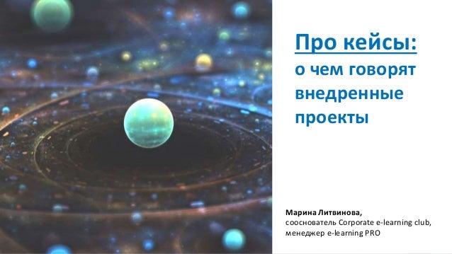 Про кейсы: о чем говорят внедренные проекты Марина Литвинова, сооснователь Corporate e-learning club, менеджер e-learning ...