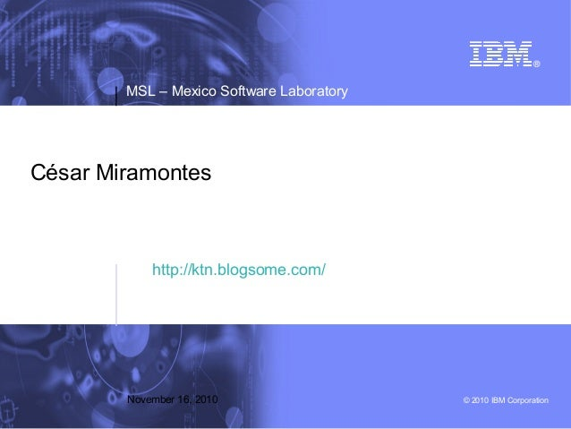 © 2010 IBM Corporation MSL – Mexico Software Laboratory November 16, 2010 César Miramontes http://ktn.blogsome.com/