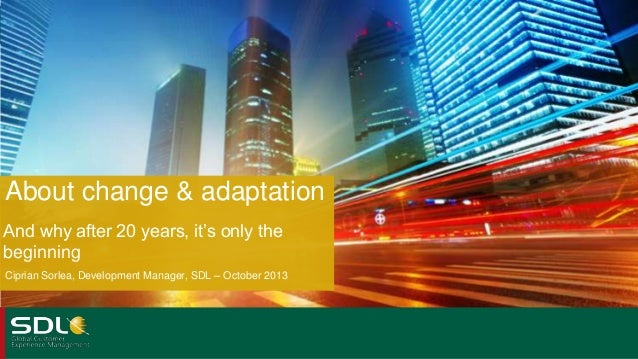 About change & adaptation And why after 20 years, it's only the beginning Ciprian Sorlea, Development Manager, SDL – Octob...