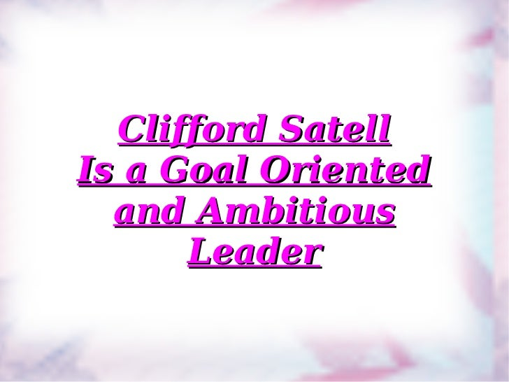 Clifford Satell Is a Goal Oriented and Ambitious Leader