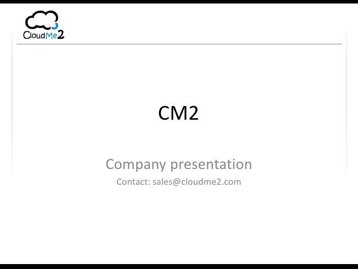 CM2<br />Company presentation<br />Contact: sales@cloudme2.com<br />