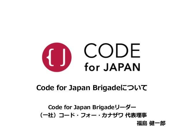 Code for Japan Brigadeについて  !  Code for Japan Brigadeリーダー  (⼀一社)コード・フォー・カナザワ 代表理理事  福島 健⼀一郎郎