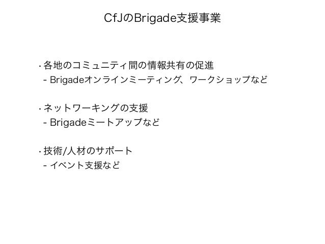 CfJのBrigade支援事業  •各地のコミュニティ間の情報共有の促進  - Brigadeオンラインミーティング、ワークショップなど  •ネットワーキングの支援  - Brigadeミートアップなど  •技術/人材のサポート  - イベント...