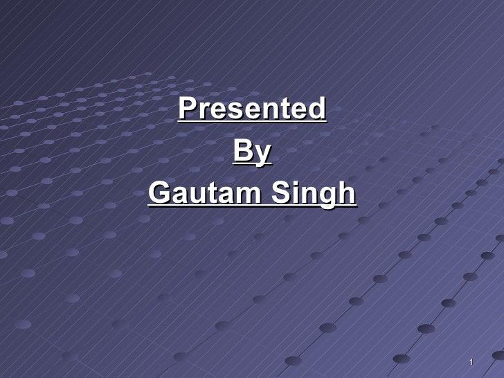<ul><li>Presented </li></ul><ul><li>By </li></ul><ul><li>Gautam Singh </li></ul>