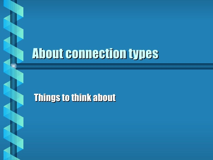 About connection types Things to think about