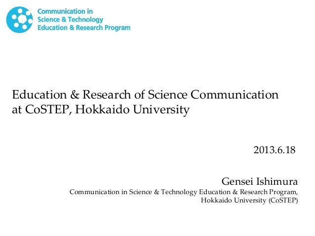 Education & Research of Science Communicationat CoSTEP, Hokkaido UniversityGensei IshimuraCommunication in Science & Techn...