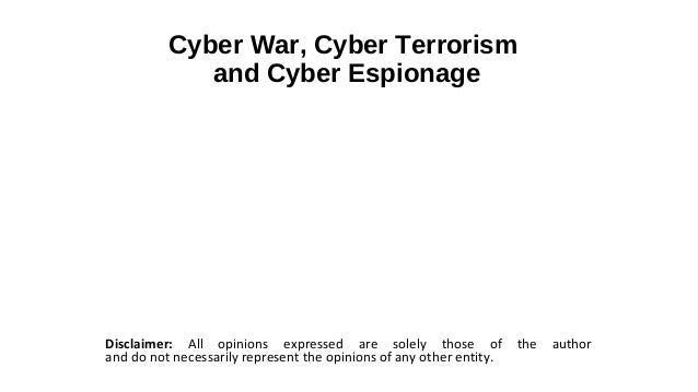 Cyber War, Cyber Terrorism             and Cyber EspionageDisclaimer: All opinions expressed are solely those of          ...