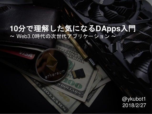 10分で理解した気になるDApps入門 〜 Web3.0時代の次世代アプリケーション 〜 @ykubot1 2018/2/27