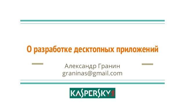 О разработке десктопных приложений Александр Гранин graninas@gmail.com