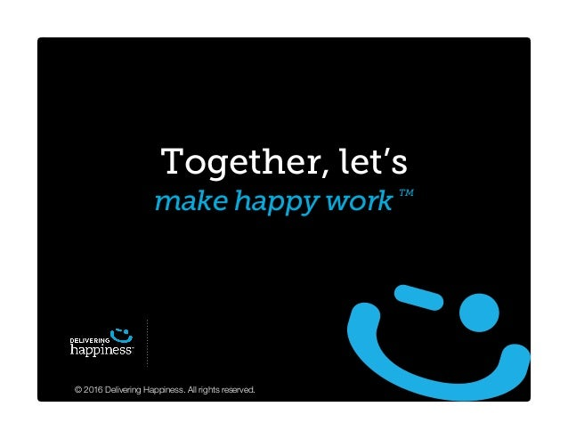 © 2016 Delivering Happiness. All rights reserved. Together, let's make happy work TM