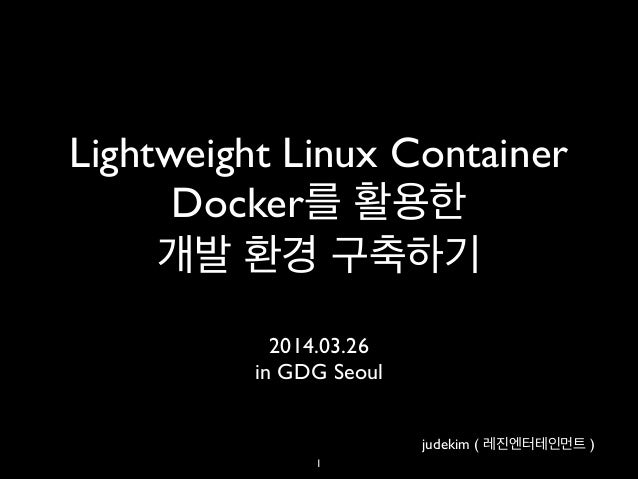 Lightweight Linux Container 	  Docker를 활용한 	  개발 환경 구축하기 2014.03.26	  in GDG Seoul