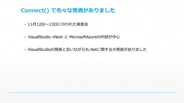 Connect() で色々な発表がありました  ▪ 11月12日~13日に行われた発表会  ▪ VisualStuido vNext とMicrosoftAzureの内容が中心  ▪ VisualStudioの発表と言いながらも.Netに関する...