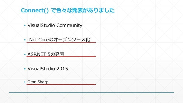 Connect() で色々な発表がありました  ▪ VisualStudio Community  ▪ .Net Coreのオープンソース化  ▪ ASP.NET 5の発表  ▪ VisualStudio 2015  ▪ OmniSharp
