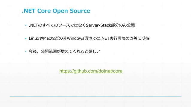 .NET Core Open Source  ▪ .NETのすべてのソースではなくServer-Stack部分のみ公開  ▪ LinuxやMacなどの非Windows環境での.NET実行環境の改善に期待  ▪ 今後、公開範囲が増えてくれると嬉し...