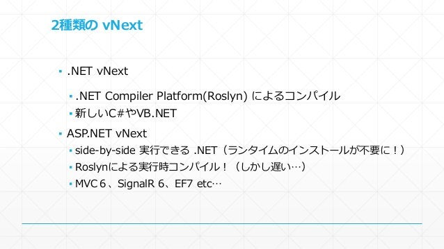 2種類のvNext  ▪ .NET vNext  ▪ .NET Compiler Platform(Roslyn) によるコンパイル  ▪ 新しいC#やVB.NET  ▪ ASP.NET vNext  ▪ side-by-side 実行できる....