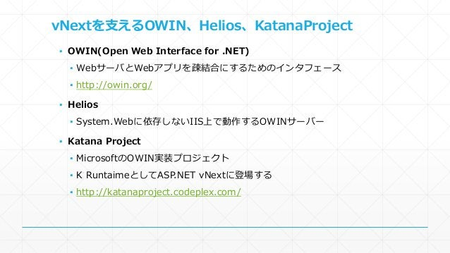 vNextを支えるOWIN、Helios、KatanaProject  ▪ OWIN(Open Web Interface for .NET)  ▪ WebサーバとWebアプリを疎結合にするためのインタフェース  ▪ http://owin.o...