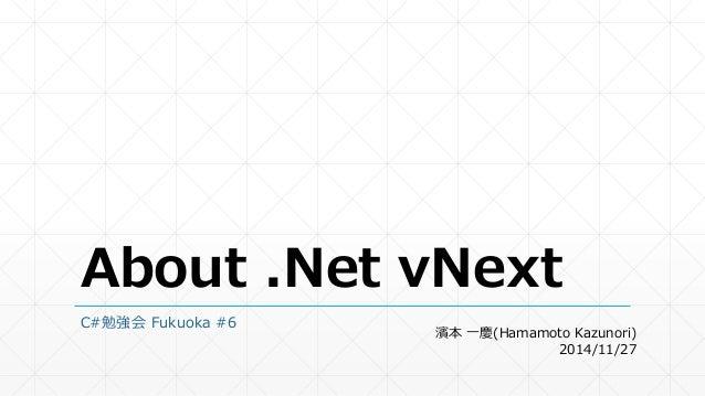 About .Net vNext  C#勉強会Fukuoka #6  濱本一慶(Hamamoto Kazunori)  2014/11/27