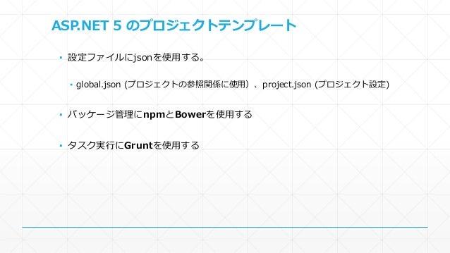 npm、Bower、Grunt  ▪ ASP.NETでは縁がなかったパッケージ管理&タスクランナー  ▪ npm  ▪ Node.jsで使用されているパッケージマネージャー、BowerとGruntが必要とする  ▪ Bower(バウアー)  ▪...