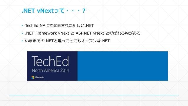 .NET vNextって・・・?  ▪ TechEd NAにて発表された新しい.NET  ▪ .NET Framework vNext とASP.NET vNext と呼ばれる物がある  ▪ いままでの.NETと違ってとてもオープンな.NET