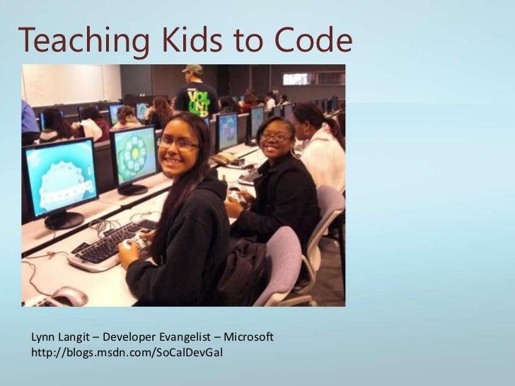 Teaching Kids to Code<br />Lynn Langit – Developer Evangelist – Microsoft <br />http://blogs.msdn.com/SoCalDevGal<br />