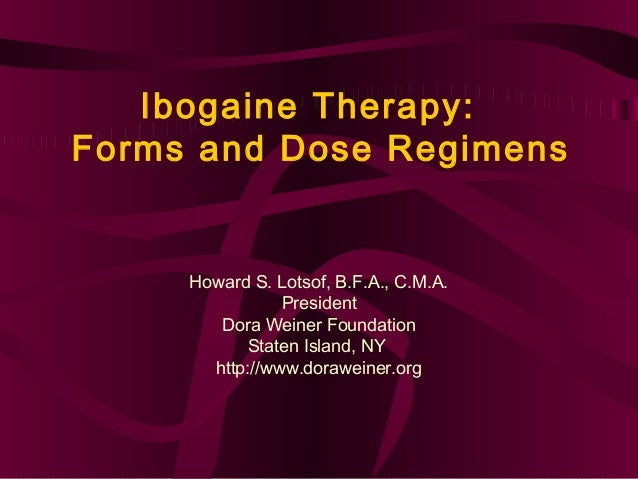 Ibogaine Therapy:Forms and Dose Regimens     Howard S. Lotsof, B.F.A., C.M.A.                President        Dora Weiner ...