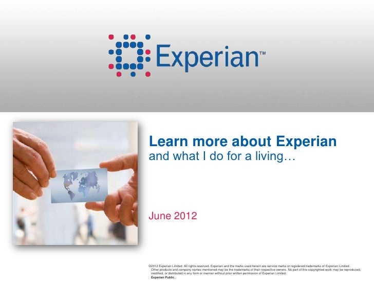 Learn more about Experianand what I do for a living…June 2012©2012 Experian Limited. All rights reserved. Experian and the...