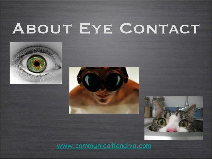 About Eye Contact <ul><li>www. communicationdiva .com </li></ul>