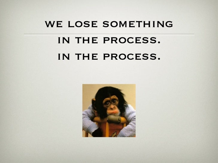 we lose something in the process. in the process.