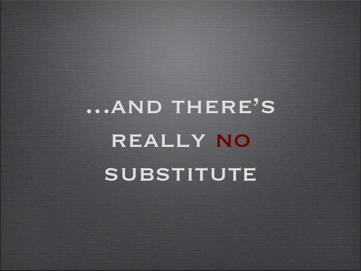 ...and there's really  no  substitute