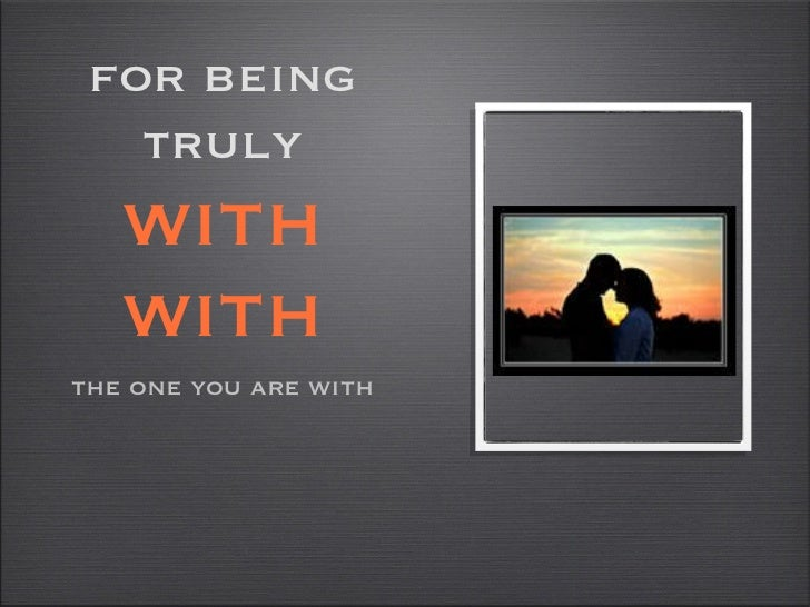 for being truly WITH WITH <ul><li>the one you are with </li></ul>