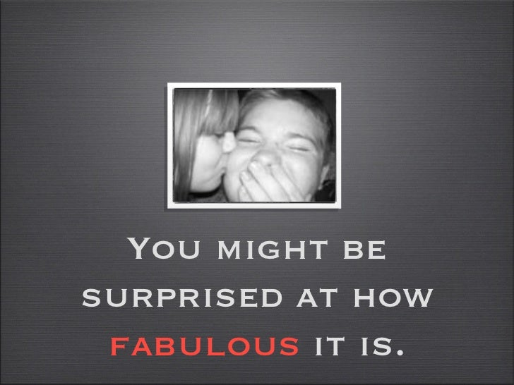 You might be surprised at how  fabulous  it is.