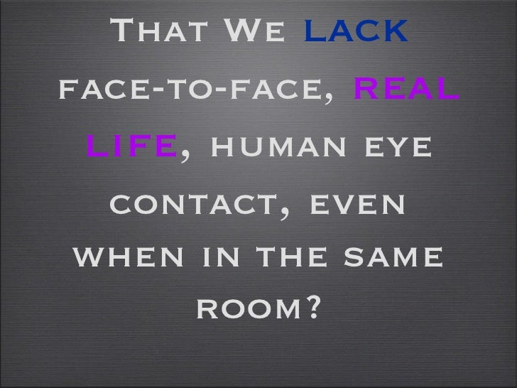 That We   lack   face-to-face,   real life ,  human eye contact ,  even when in the same room?