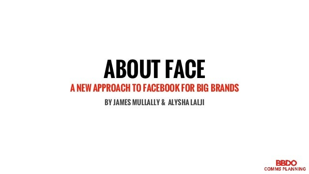 ABOUT FACE A NEW APPROACH TO FACEBOOK FOR BIG BRANDS BY JAMES MULLALLY & ALYSHA LALJI