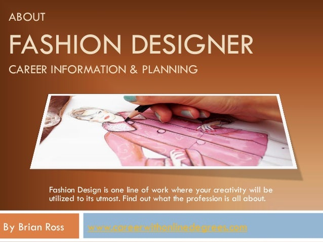 ABOUT FASHION DESIGNER CAREER INFORMATION & PLANNING Fashion Design is one line of work where your creativity will be util...