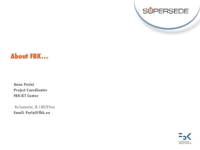 About FBK… Anna Perini Project Coordinator FBK-ICT Center Via Sommarive, 18, I-38123 Povo Email: Perini@fbk.eu