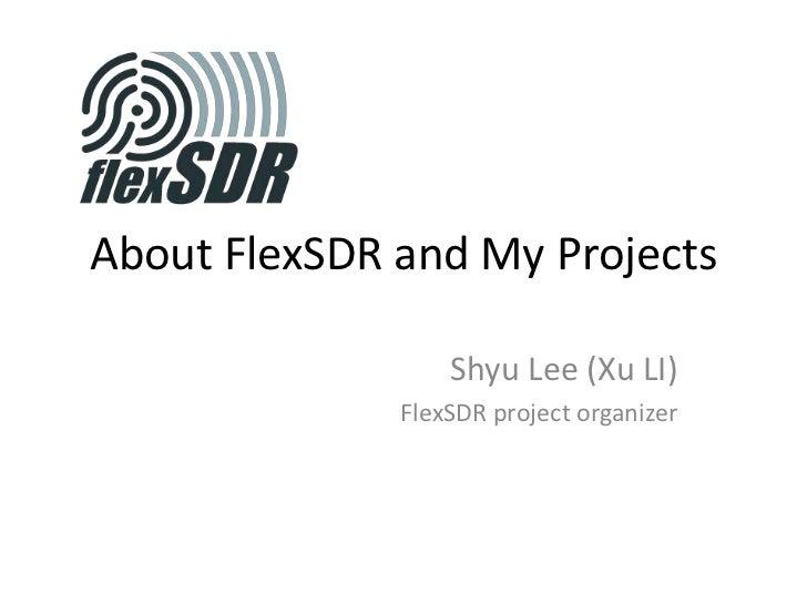 About FlexSDR and My Projects<br />Shyu Lee (Xu LI)<br />FlexSDR project organizer<br />