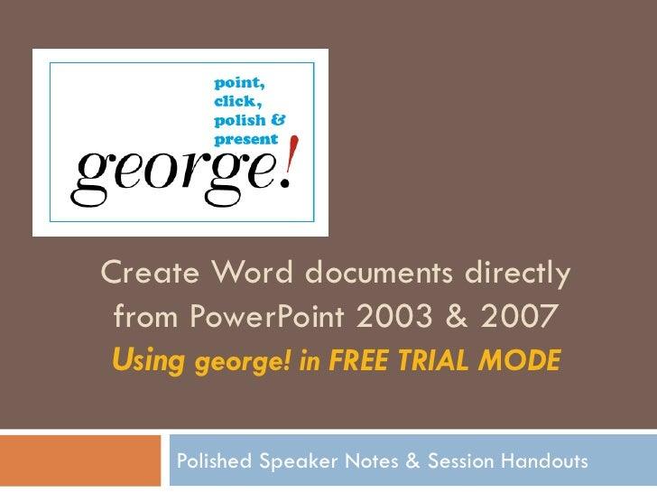 Create Word documents directly  from PowerPoint 2003 & 2007  Using george! in FREE TRIAL MODE       Polished Speaker Notes...