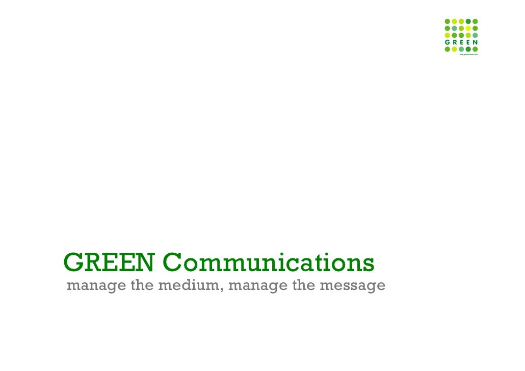 GREEN Communications manage the medium, manage the message