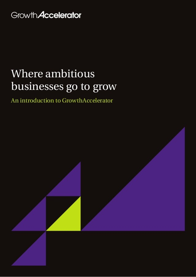 Where ambitiousbusinesses go to growAn introduction to GrowthAccelerator