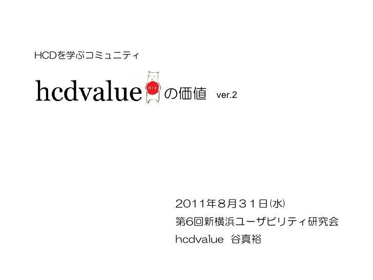 HCDを学ぶコミュニティ               の価値   ver.2               2011年8月31日(水)               第6回新横浜ユーザビリティ研究会               hcdvalue 谷真裕