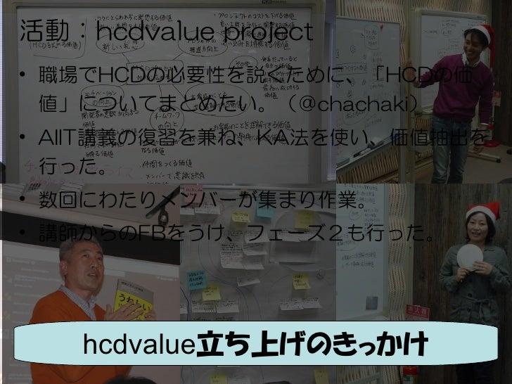 活動:hcdvalue project• 職場でHCDの必要性を説くために、「HCDの価  値」についてまとめたい。(@chachaki)• AIIT講義の復習を兼ね、KA法を使い、価値抽出を  行った。• 数回にわたりメンバーが集まり作業。•...