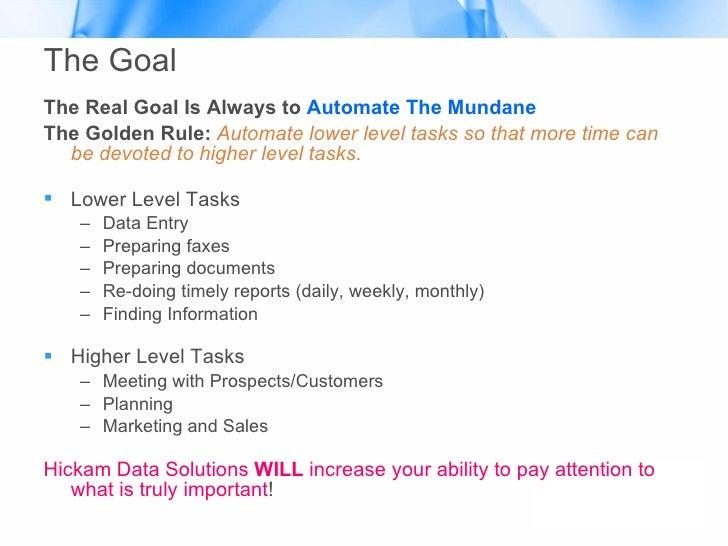 The Goal <ul><li>The Real Goal Is Always to  Automate The Mundane </li></ul><ul><li>The Golden Rule:  Automate lower level...