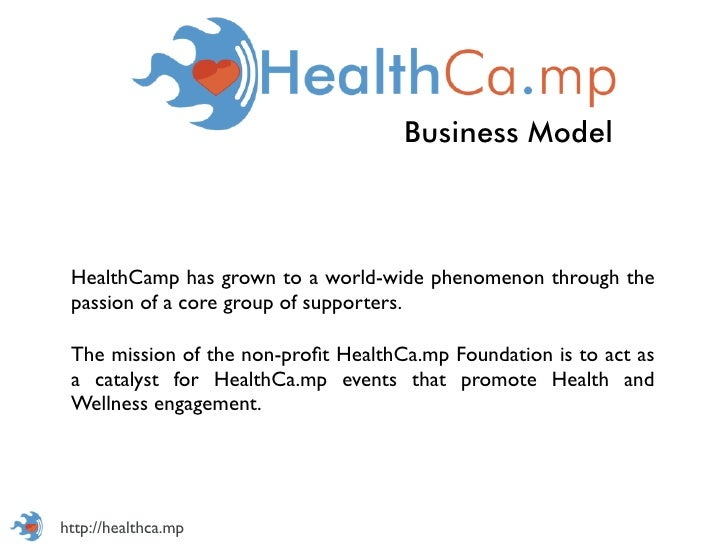 Business Model HealthCamp has grown to a world-wide phenomenon through the passion of a core group of supporters. The miss...