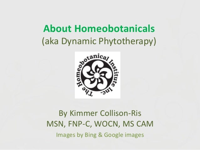 About Homeobotanicals (aka Dynamic Phytotherapy) By Kimmer Collison-Ris MSN, FNP-C, WOCN, MS CAM Images by Bing & Google i...