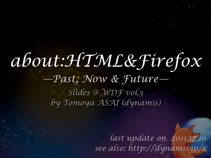 about:HTML&Firefox   —Past, Now & Future—        Slides @ WDF vol.3    by Tomoya ASAI (dynamis)                 last updat...